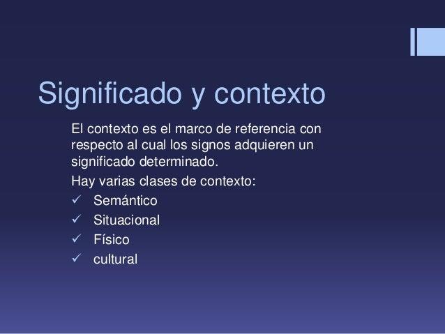 Significado y contexto El contexto es el marco de referencia con respecto al cual los signos adquieren un significado dete...
