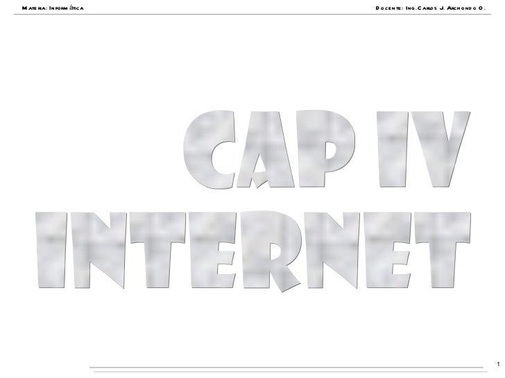 Materia: Informática Docente: Ing.Carlos J. Archondo O. Cap IV INTERNET