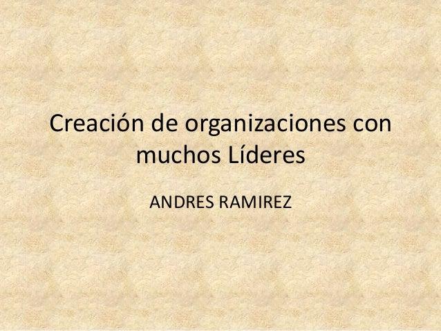 Creación de organizaciones con       muchos Líderes        ANDRES RAMIREZ