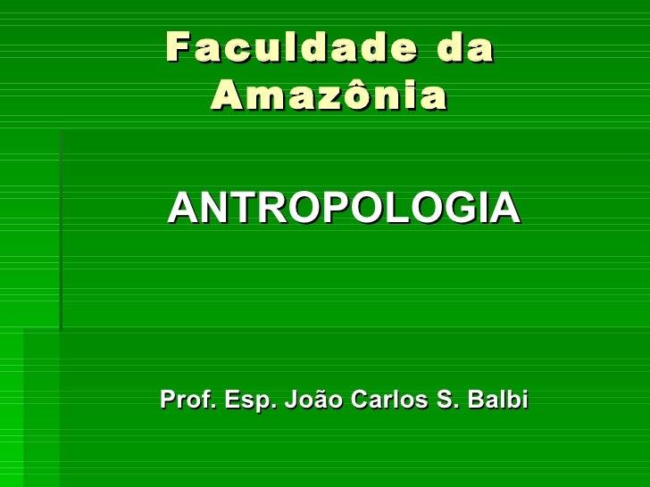Faculdade da Amazônia <ul><li>ANTROPOLOGIA </li></ul><ul><li>Prof. Esp. João Carlos S. Balbi </li></ul>