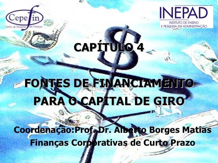 CAPÍTULO 4  FONTES DE FINANCIAMENTO    PARA O CAPITAL DE GIROCoordenação:Prof. Dr. Alberto Borges Matias   Finanças Corpor...