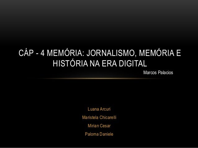 Luana Arcuri Maristela Chicarelli Mirian Cesar Paloma Daniele CÁP - 4 MEMÓRIA: JORNALISMO, MEMÓRIA E HISTÓRIA NA ERA DIGIT...