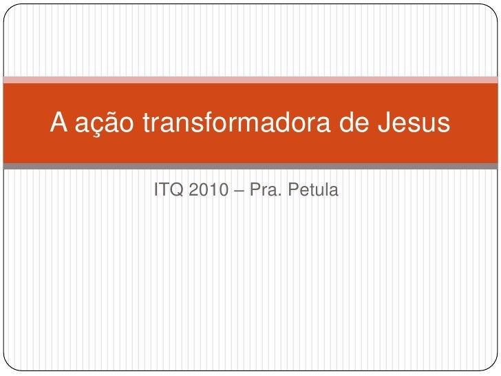 ITQ 2010 – Pra. Petula<br />A ação transformadora de Jesus<br />