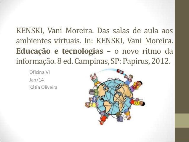 KENSKI, Vani Moreira. Das salas de aula aos ambientes virtuais. In: KENSKI, Vani Moreira. Educação e tecnologias – o novo ...