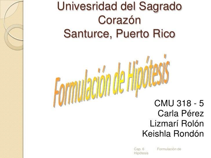 Univesridad del SagradoCorazónSanturce, Puerto Rico<br />Formulación de Hipótesis<br />CMU 318 - 5<br />Carla Pérez<br />L...