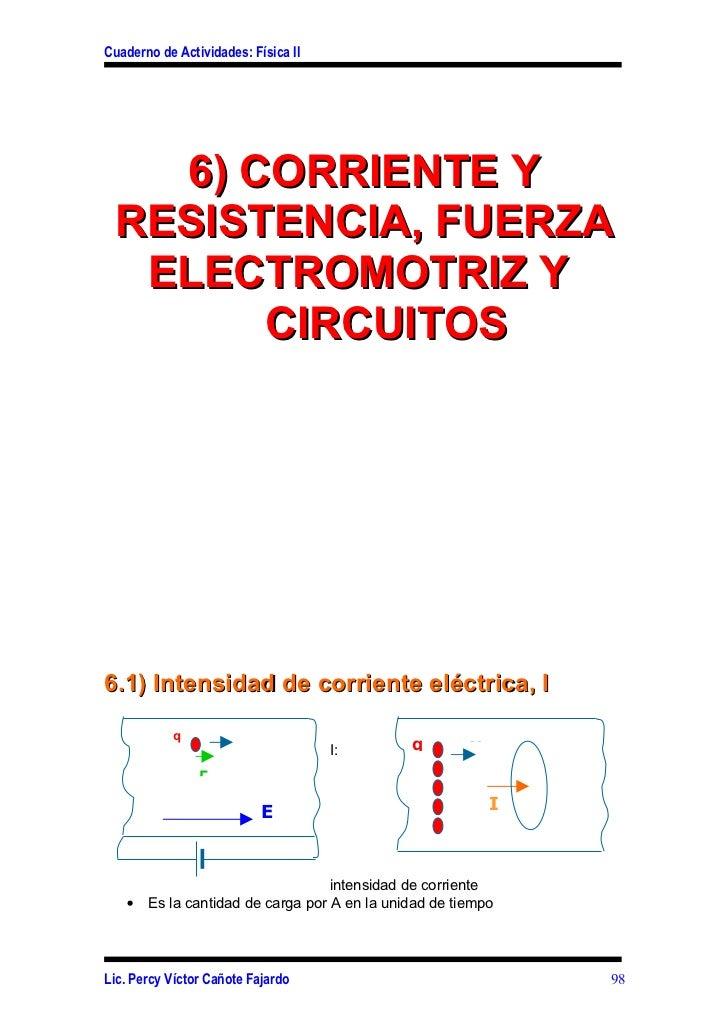 Cuaderno de Actividades: Física II   6) CORRIENTE Y RESISTENCIA, FUERZA  ELECTROMOTRIZ Y       CIRCUITOS6.1) Intensidad de...