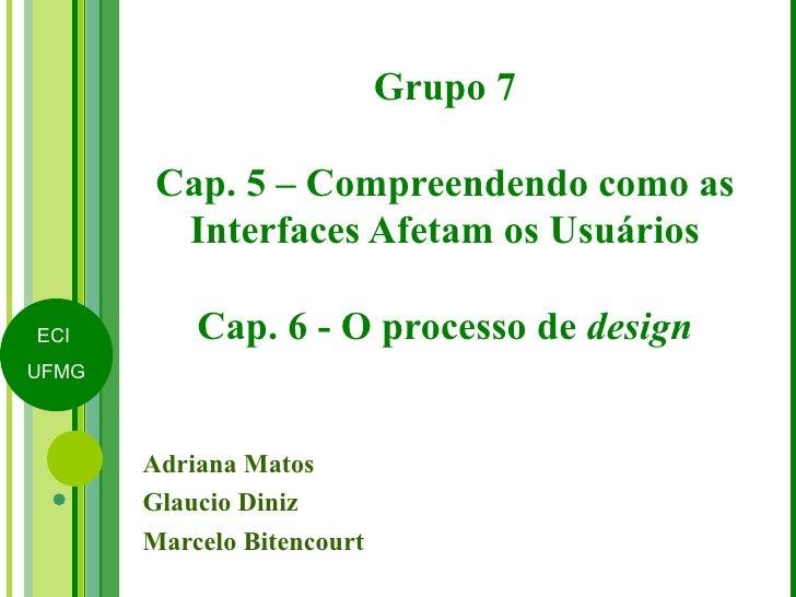 Grupo 7 Cap. 5 – Compreendendo como as Interfaces Afetam os Usuários Cap. 6 - O processo de  design Adriana Matos Glaucio ...