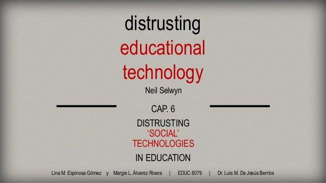 distrusting educational technology Neil Selwyn CAP. 6 DISTRUSTING 'SOCIAL' TECHNOLOGIES IN EDUCATION Lina M. Espinosa Góme...