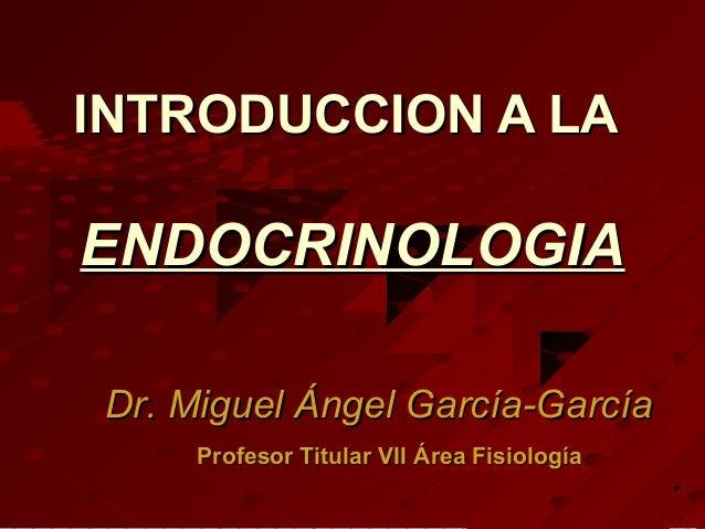 INTRODUCCION A LAENDOCRINOLOGIADr. Miguel Ángel García-García     Profesor Titular VII Área Fisiología