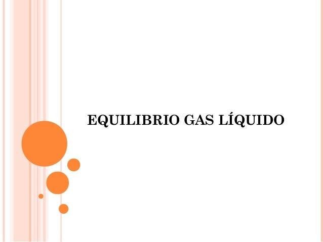 EQUILIBRIO GAS LÍQUIDO
