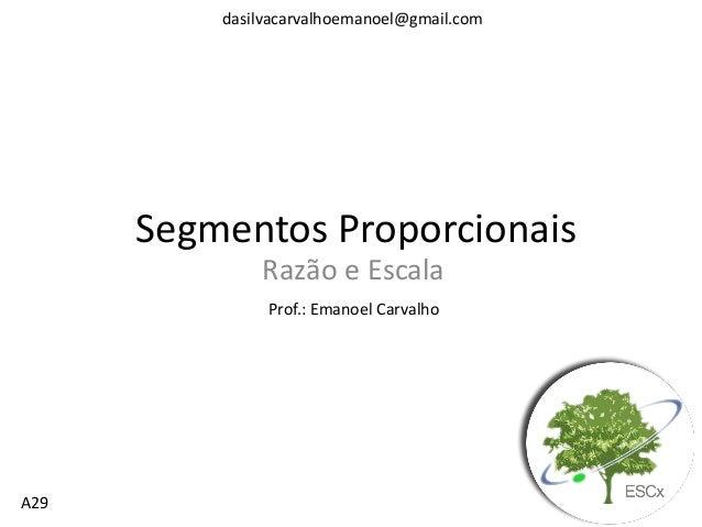 dasilvacarvalhoemanoel@gmail.com  Segmentos Proporcionais Razão e Escala Prof.: Emanoel Carvalho  A29