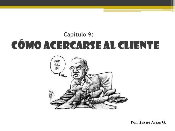 Capítulo 9:<br />Cómo acercarse al cliente<br />Por: Javier Arias G.<br />