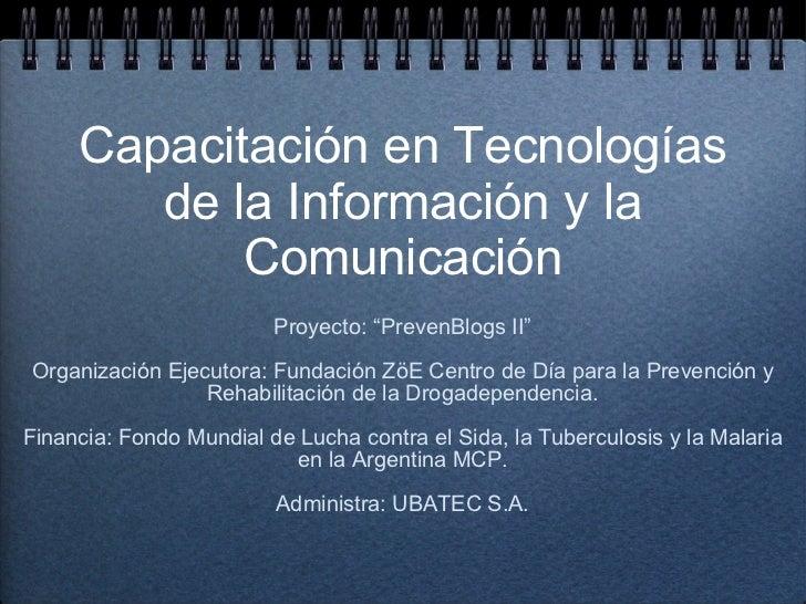 """Capacitación en Tecnologías de la Información y la Comunicación <ul><li>Proyecto: """"PrevenBlogs II"""" </li></ul><ul><li>Organ..."""