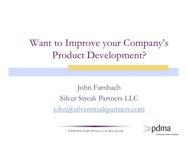 © 2009 Silver Streak Partners LLC all rights reserved Want to Improve your Company's Product Development? John Farnbach Si...