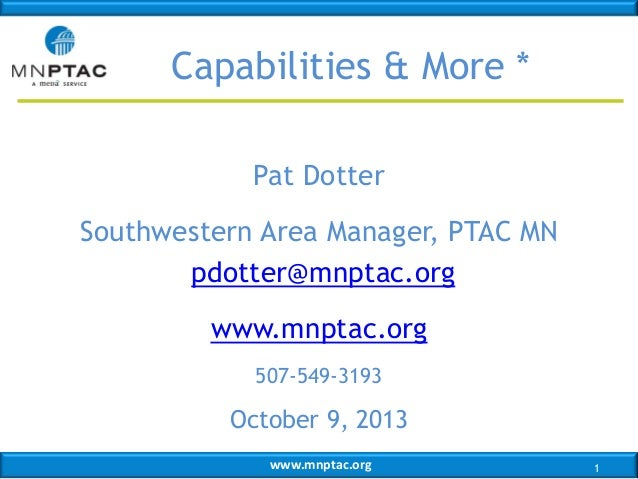 Capabilities & More * Pat Dotter  Southwestern Area Manager, PTAC MN pdotter@mnptac.org www.mnptac.org 507-549-3193  Octob...