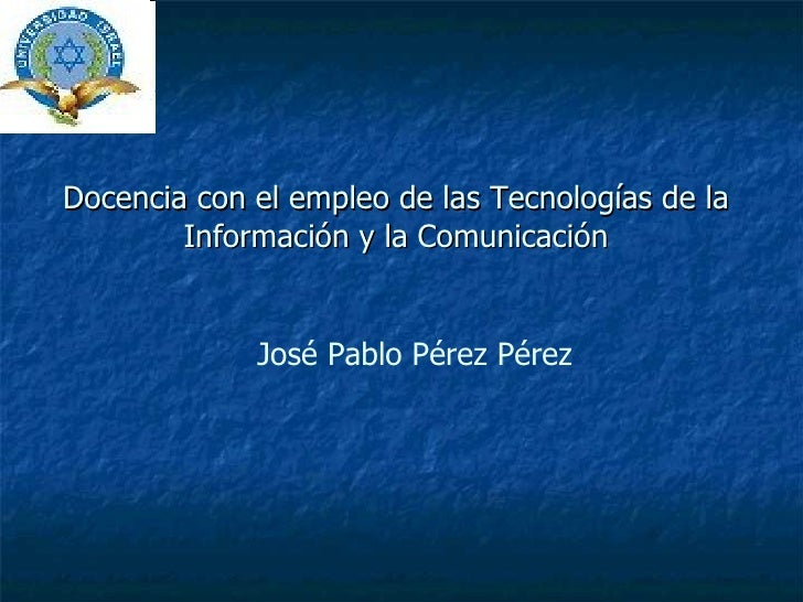 Docencia con el empleo de las Tecnologías de la Información y la Comunicación José Pablo Pérez Pérez