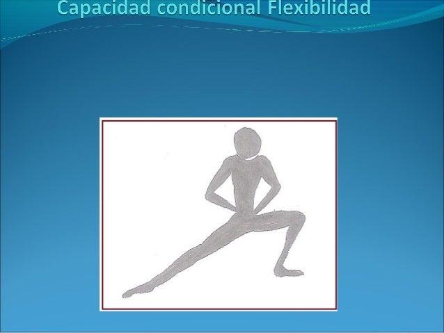 Flexibilidad Cualidad que, en base a la movilidad articular y elasticidad muscular, permite el máximo recorrido de las art...