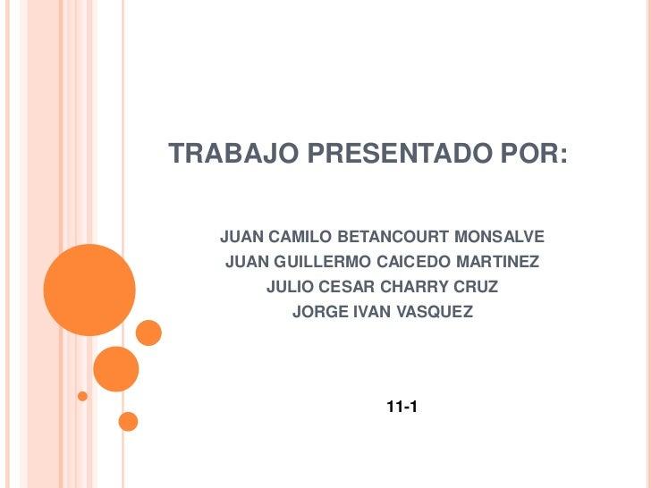 TRABAJO PRESENTADO POR:  JUAN CAMILO BETANCOURT MONSALVE   JUAN GUILLERMO CAICEDO MARTINEZ       JULIO CESAR CHARRY CRUZ  ...