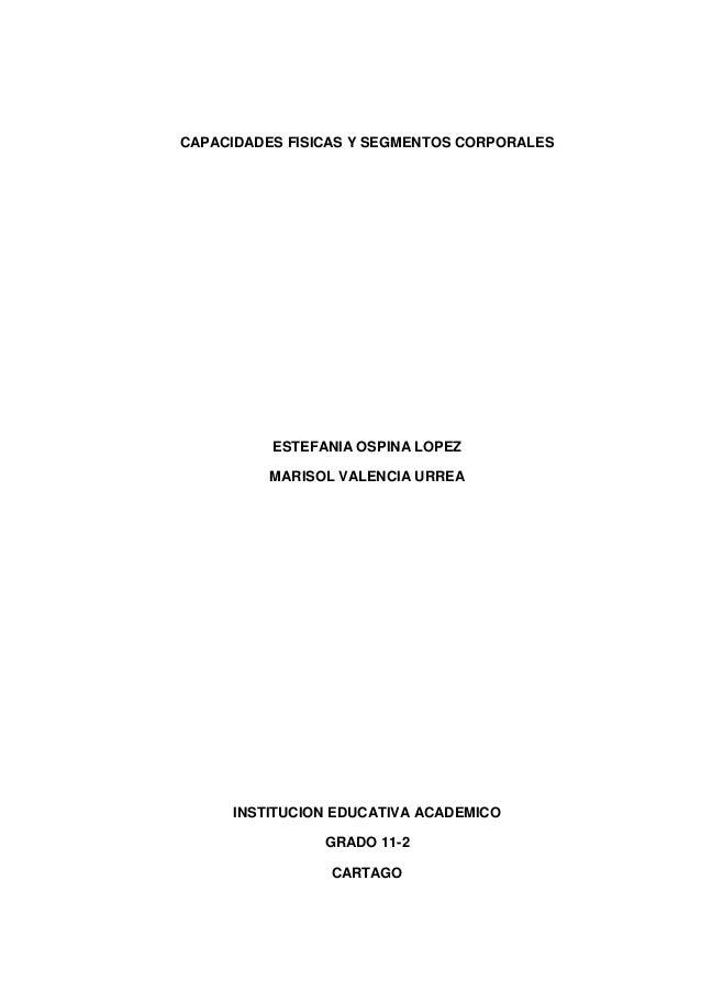CAPACIDADES FISICAS Y SEGMENTOS CORPORALESESTEFANIA OSPINA LOPEZMARISOL VALENCIA URREAINSTITUCION EDUCATIVA ACADEMICOGRADO...