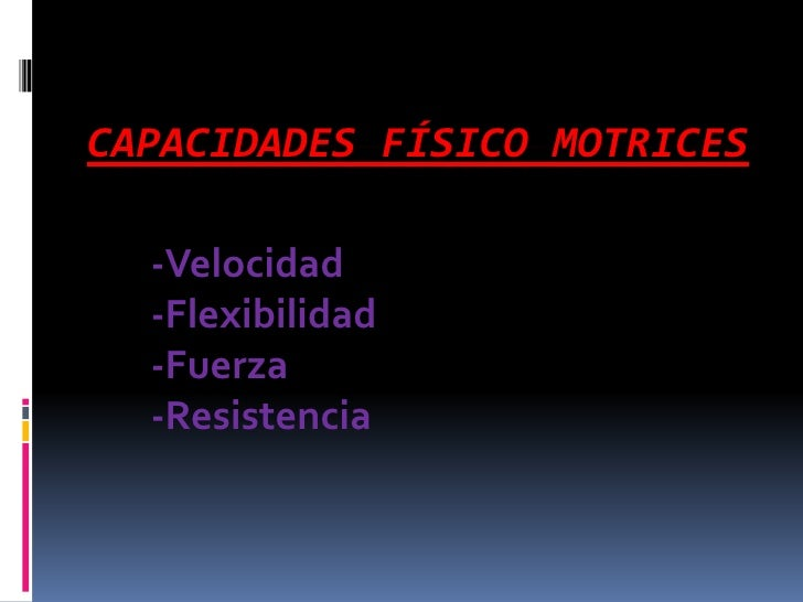 CAPACIDADES FÍSICO MOTRICES  -Velocidad  -Flexibilidad  -Fuerza  -Resistencia