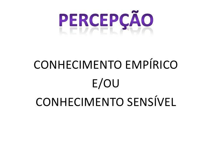 PERCEPÇÃO<br />CONHECIMENTO EMPÍRICO <br />E/OU <br />CONHECIMENTO SENSÍVEL<br />