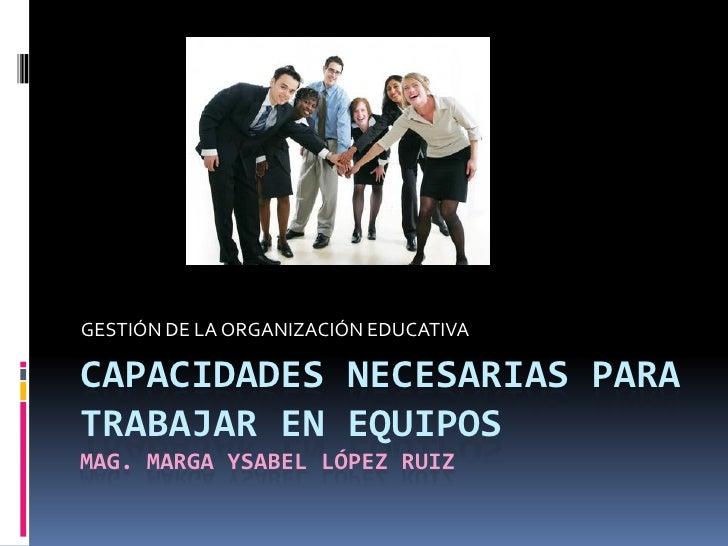 GESTIÓN DE LA ORGANIZACIÓN EDUCATIVACAPACIDADES NECESARIAS PARATRABAJAR EN EQUIPOSMAG. MARGA YSABEL LÓPEZ RUIZ