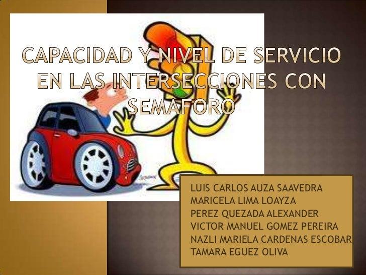 CAPACIDAD Y NIVEL DE SERVICIO EN LAS INTERSECCIONES CON SEMAFORO <br />LUIS CARLOS AUZA SAAVEDRA<br />MARICELA LIMA LOAYZA...