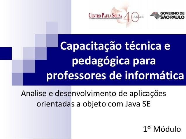 Capacitação técnica e pedagógica para professores de informática Analise e desenvolvimento de aplicações orientadas a obje...