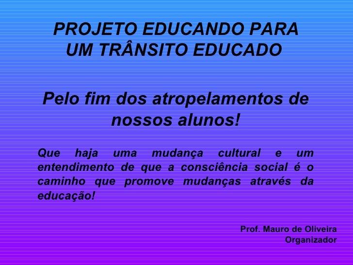 PROJETO EDUCANDO PARA UM TRÂNSITO EDUCADO   Pelo fim dos atropelamentos de nossos alunos! Que haja uma mudança cultural e ...