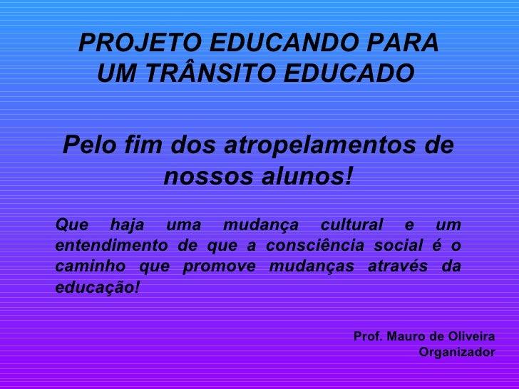 PROJETO EDUCANDO PARA    UM TRÂNSITO EDUCADO  Pelo fim dos atropelamentos de         nossos alunos! Que haja uma mudança c...