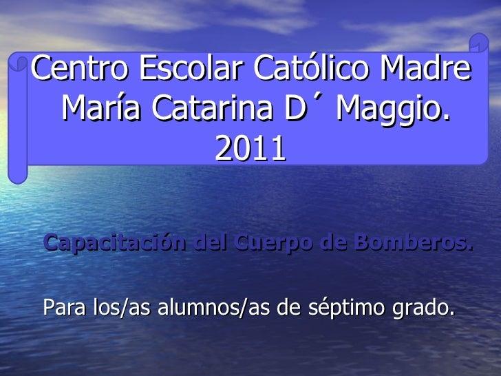 Centro Escolar Católico Madre  María Catarina D´ Maggio. 2011 <ul><li>Capacitación del Cuerpo de Bomberos. </li></ul><ul><...