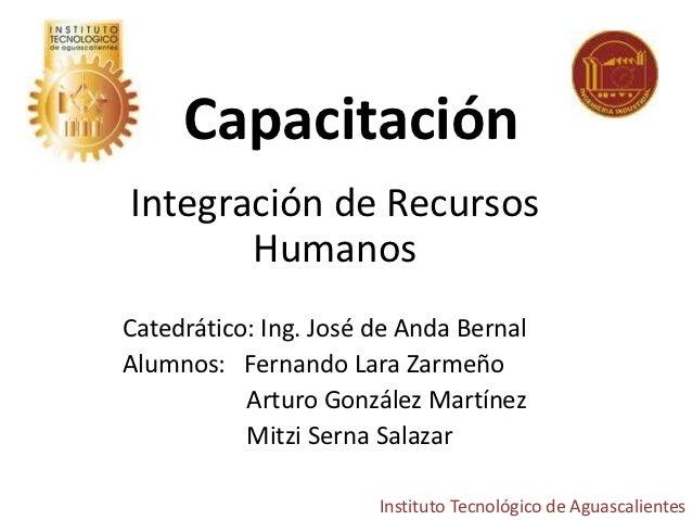 CapacitaciónIntegración de Recursos       HumanosCatedrático: Ing. José de Anda BernalAlumnos: Fernando Lara Zarmeño      ...