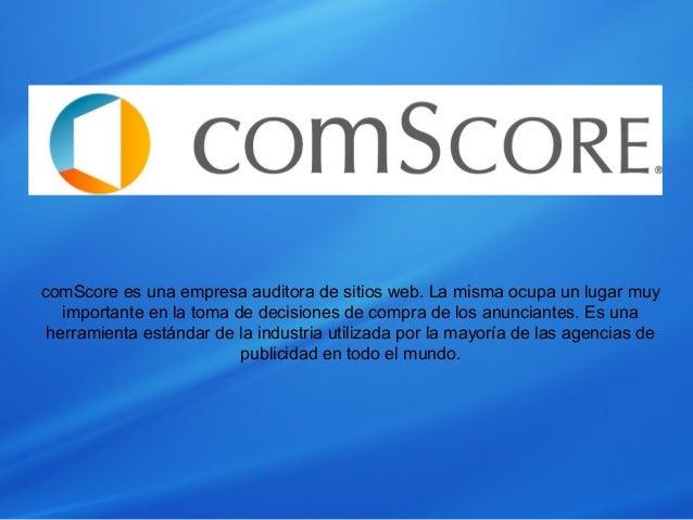 comScore es una empresa auditora de sitios web. La misma ocupa un lugar muy importante en la toma de decisiones de compra ...