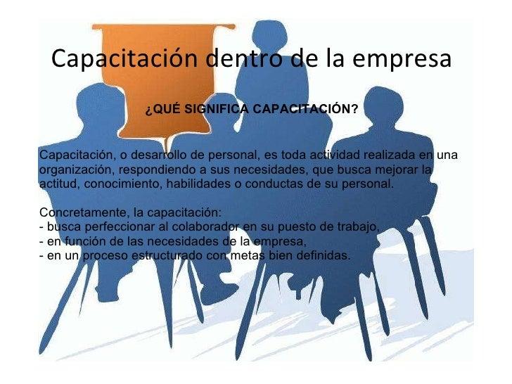 Capacitación dentro de la empresa ¿QUÉ SIGNIFICA CAPACITACIÓN? Capacitación, o desarrollo de personal, es toda actividad r...