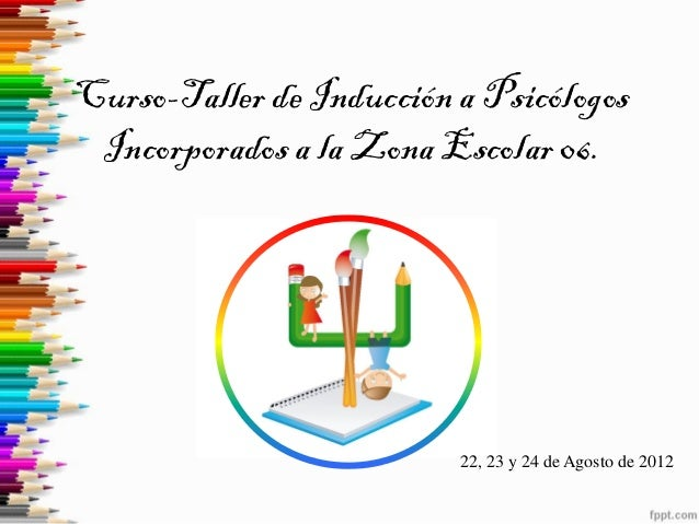 Curso-Taller de Inducción a Psicólogos Incorporados a la Zona Escolar 06.  22, 23 y 24 de Agosto de 2012