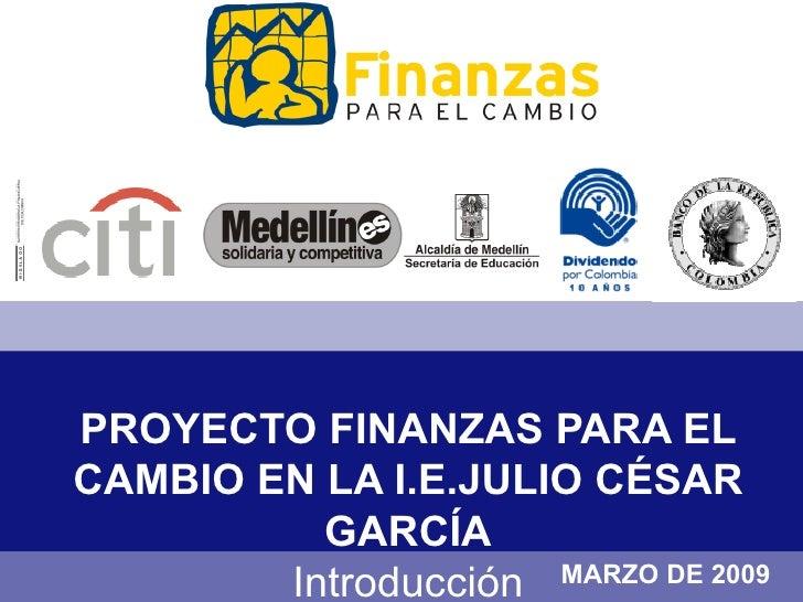 PROYECTO FINANZAS PARA EL CAMBIO EN LA I.E.JULIO CÉSAR GARCÍA Introducción MARZO DE 2009