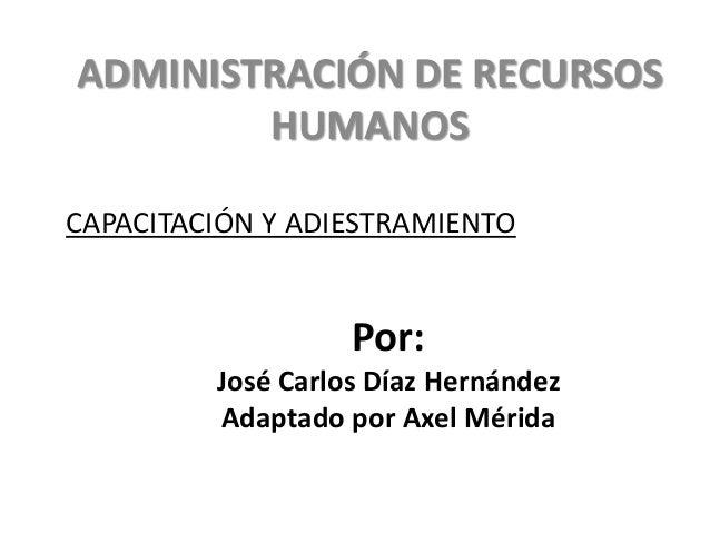 ADMINISTRACIÓN DE RECURSOS HUMANOS CAPACITACIÓN Y ADIESTRAMIENTO  Por: José Carlos Díaz Hernández Adaptado por Axel Mérida