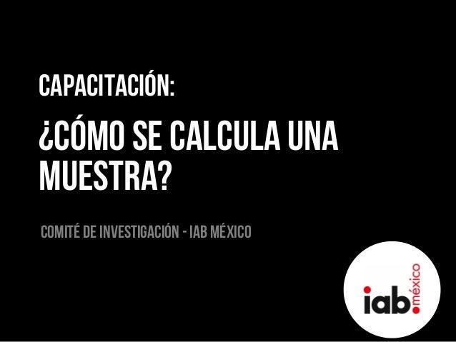 Capacitación: ¿Cómo se calcula una muestra? Comité de investigación - Iab méxico