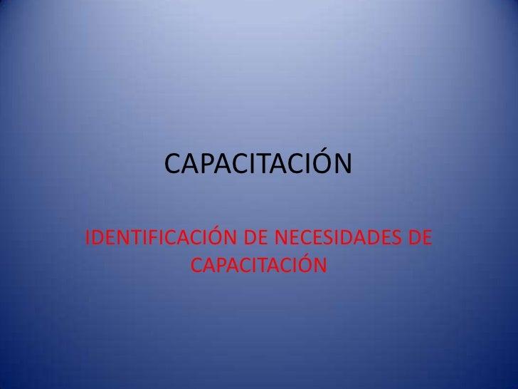 CAPACITACIÓN<br />IDENTIFICACIÓN DE NECESIDADES DE CAPACITACIÓN<br />