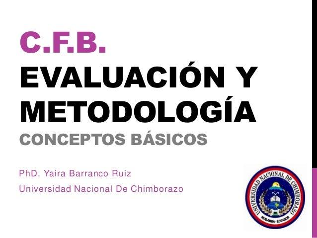 C.F.B. EVALUACIÓN Y METODOLOGÍA CONCEPTOS BÁSICOS PhD. Yaira Barranco Ruiz Universidad Nacional De Chimborazo