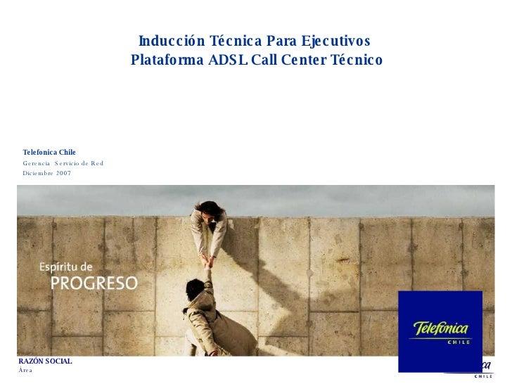 Telefonica Chile Gerencia  Servicio de Red  Diciembre 2007 Inducción Técnica Para Ejecutivos  Plataforma ADSL Call Center ...