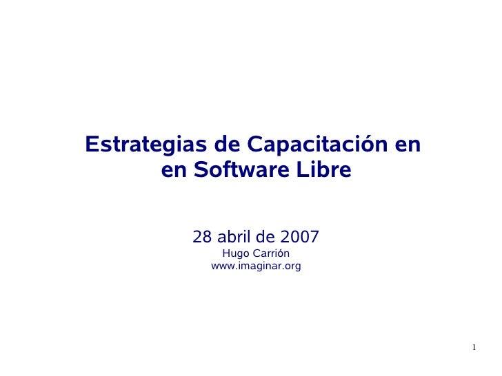 Estrategias de Capacitación en        en Software Libre           28 abril de 2007             Hugo Carrión            www...