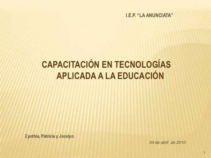 """1<br />I.E.P. """"LA ANUNCIATA""""<br />CAPACITACIÓN EN TECNOLOGÍAS APLICADA A LA EDUCACIÓN <br />Cynthia, Patricia y Jocelyn.<b..."""