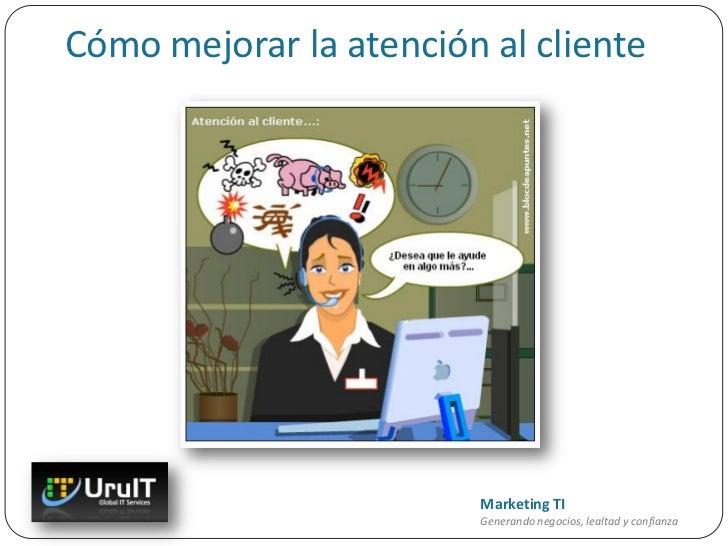 Cómo mejorar la atención al cliente                         Marketing TI                         Generando negocios, lealt...