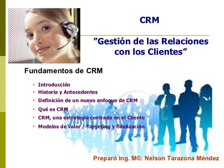 """CRM  """"Gestión de las Relaciones con los Clientes"""" Fundamentos de CRM Preparó Ing. M©. Nelson Tarazona Méndez <ul><li>Intro..."""