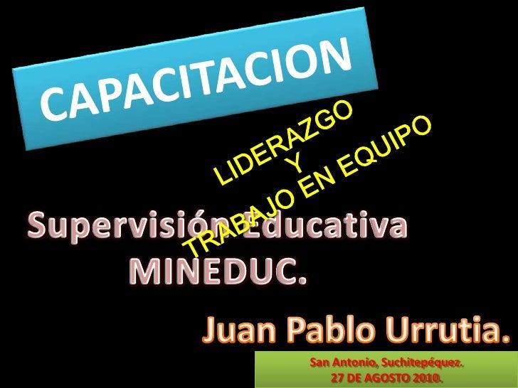 CAPACITACION <br />LIDERAZGO <br />Y <br />TRABAJO EN EQUIPO <br />Supervisión Educativa<br />MINEDUC.<br />Juan Pablo Urr...