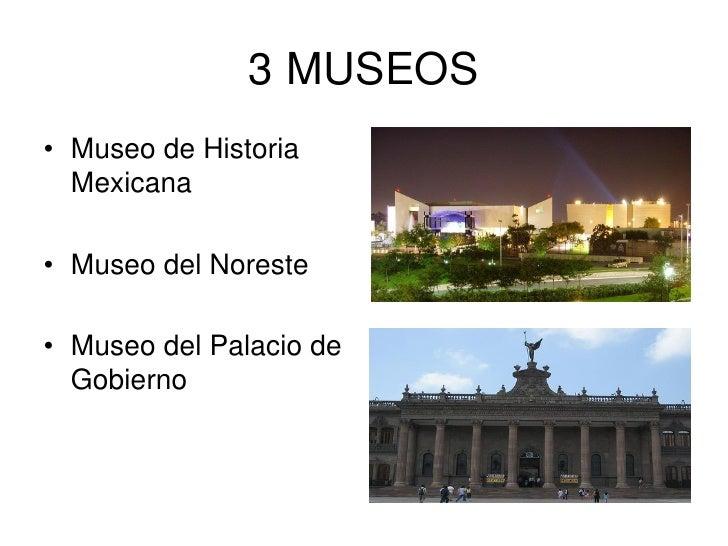 3 MUSEOS • Museo de Historia   Mexicana  • Museo del Noreste  • Museo del Palacio de   Gobierno