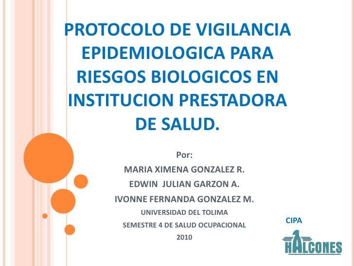 PROTOCOLO DE VIGILANCIA EPIDEMIOLOGICA PARA RIESGOS BIOLOGICOS EN INSTITUCION PRESTADORA DE SALUD.<br />Por:<br />MARIA XI...