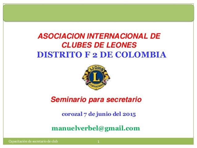 Capacitación de secretario de club 1 ASOCIACION INTERNACIONAL DE CLUBES DE LEONES DISTRITO F 2 DE COLOMBIA Seminario para ...