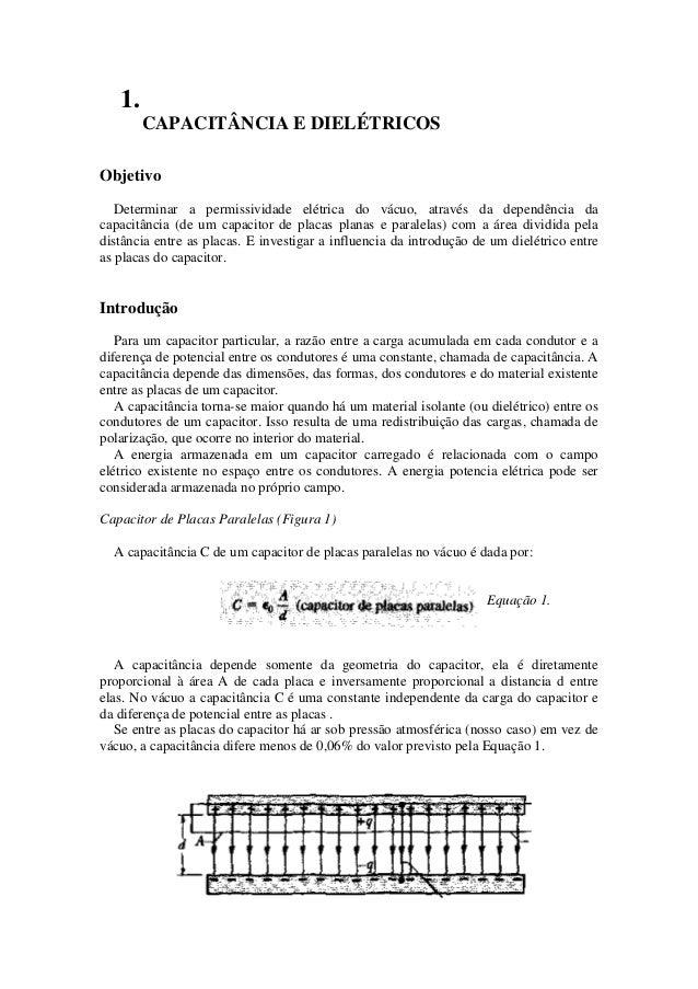 1. CAPACITÂNCIA E DIELÉTRICOS Objetivo Determinar a permissividade elétrica do vácuo, através da dependência da capacitânc...